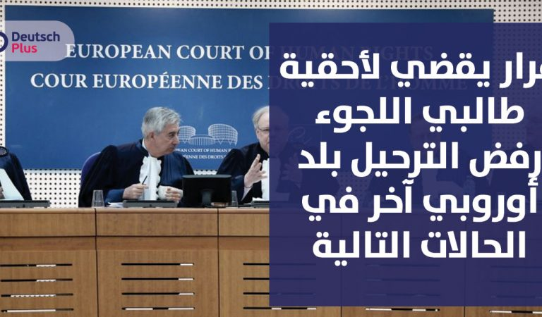 قرار يقضي لأحقية طالبي اللجوء رفض الترحيل بلد أوروبي آخر في الحالات التالية :